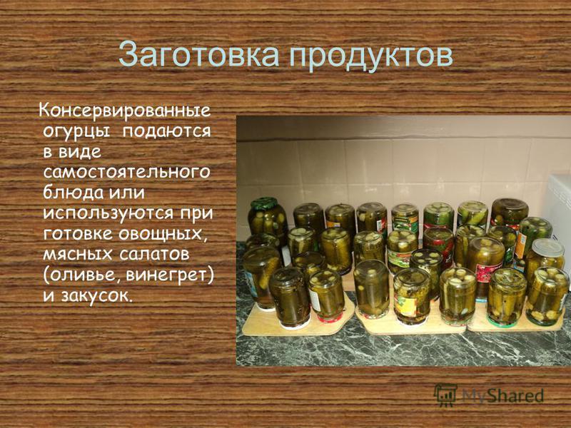 Заготовка продуктов Консервированные огурцы подаются в виде самостоятельного блюда или используются при готовке овощных, мясных салатов (оливье, винегрет) и закусок.