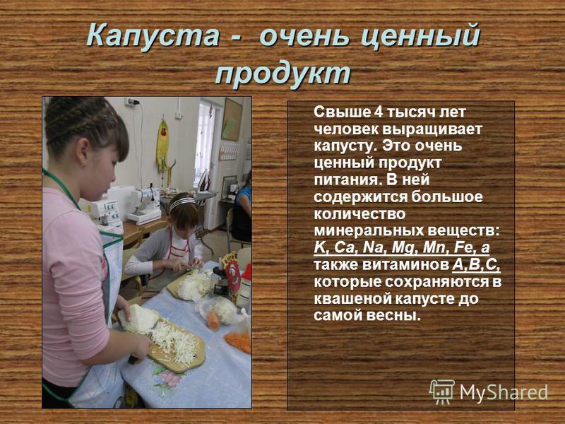Капуста - очень ценный продукт Свыше 4 тысяч лет человек выращивает капусту. Это очень ценный продукт питания. В ней содержится большое количество минеральных веществ: K, Ca, Na, Mg, Mn, Fe, а также витаминов А,В,С, которые сохраняются в квашеной кап
