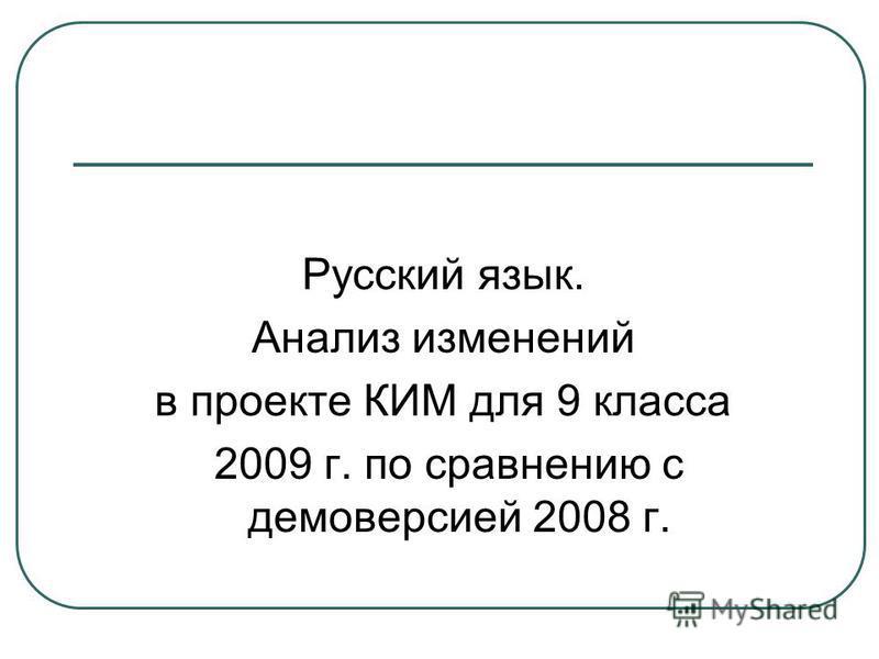 Русский язык. Анализ изменений в проекте КИМ для 9 класса 2009 г. по сравнению с демоверсией 2008 г.
