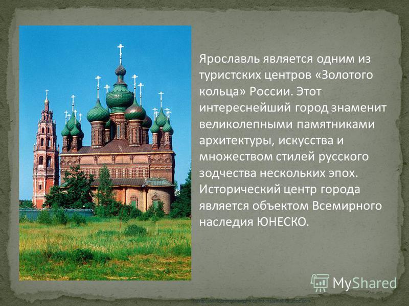 Ярославль является одним из туристских центров «Золотого кольца» России. Этот интереснейший город знаменит великолепными памятниками архитектуры, искусства и множеством стилей русского зодчества нескольких эпох. Исторический центр города является объ