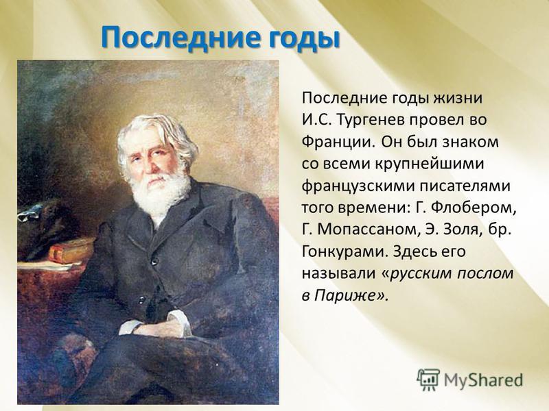 Последние годы Последние годы жизни И.С. Тургенев провел во Франции. Он был знаком со всеми крупнейшими французскими писателями того времени: Г. Флобером, Г. Мопассаном, Э. Золя, бр. Гонкурами. Здесь его называли «русским послом в Париже».