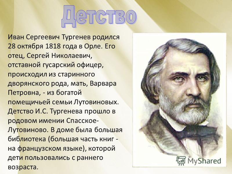 Иван Сергеевич Тургенев родился 28 октября 1818 года в Орле. Его отец, Сергей Николаевич, отставной гусарский офицер, происходил из старинного дворянского рода, мать, Варвара Петровна, - из богатой помещичьей семьи Лутовиновых. Детство И.С. Тургенева