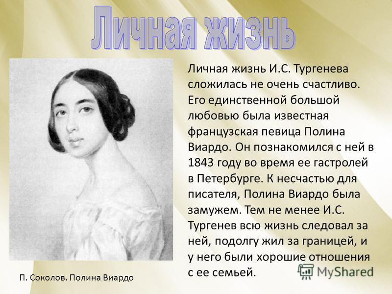 Личная жизнь И.С. Тургенева сложилась не очень счастливо. Его единственной большой любовью была известная французская певица Полина Виардо. Он познакомился с ней в 1843 году во время ее гастролей в Петербурге. К несчастью для писателя, Полина Виардо