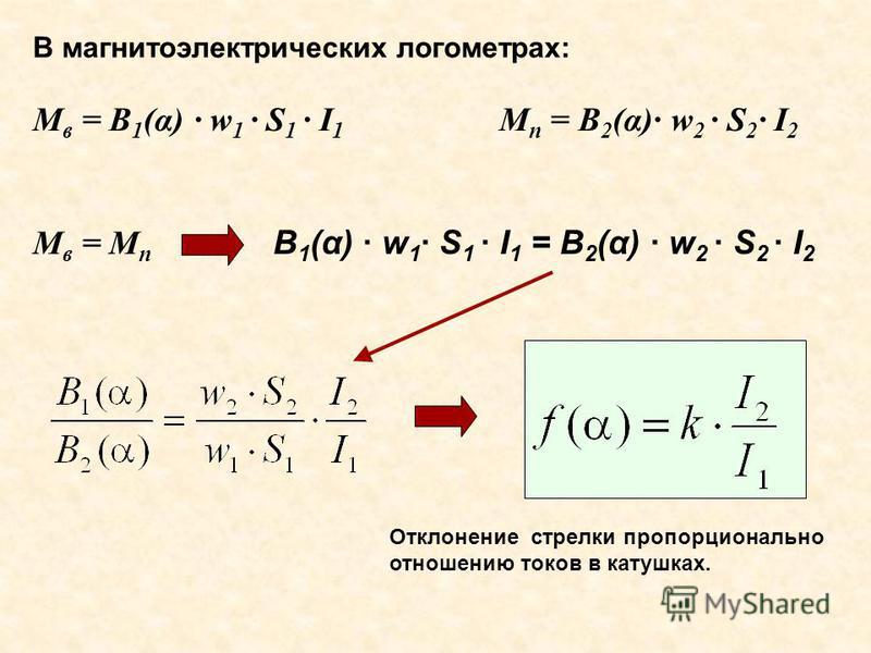 В магнитоэлектрических логометрах: M в = B 1 (α) · w 1 · S 1 · I 1 M п = B 2 (α)· w 2 · S 2 · I 2 B 1 (α) · w 1 · S 1 · I 1 = B 2 (α) · w 2 · S 2 · I 2 Отклонение стрелки пропорционально отношению токов в катушках. M в = М п