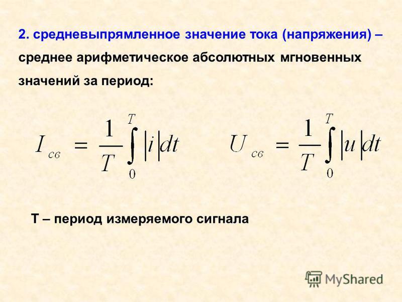 2. средневыпрямленное значение тока (напряжения) – среднее арифметическое абсолютных мгновенных значений за период: Т – период измеряемого сигнала