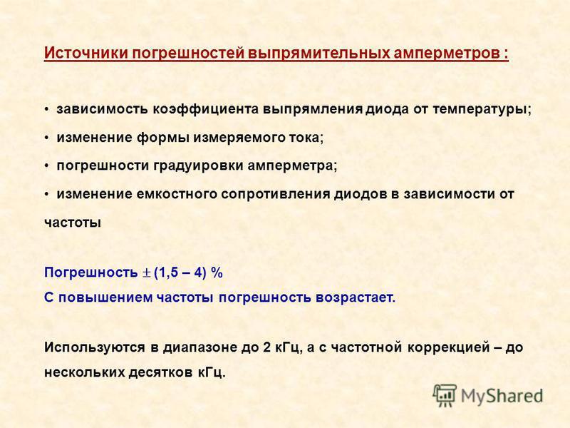 Источники погрешностей выпрямительных амперметров : зависимость коэффициента выпрямления диода от температуры; изменение формы измеряемого тока; погрешности градуировки амперметра; изменение емкостного сопротивления диодов в зависимости от частоты По