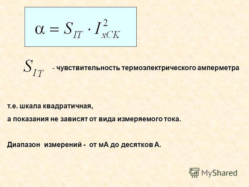 т.е. шкала квадратичная, а показания не зависят от вида измеряемого тока. Диапазон измерений от мА до десятков А. - чувствительность термоэлектрического амперметра