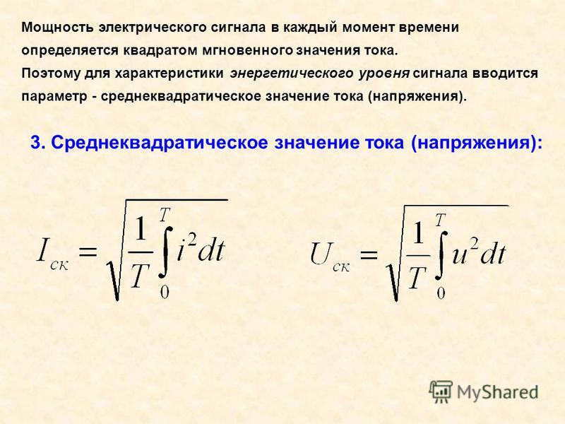 Мощность электрического сигнала в каждый момент времени определяется квадратом мгновенного значения тока. Поэтому для характеристики энергетического уровня сигнала вводится параметр - среднеквадратическое значение тока (напряжения). 3. Среднеквадрати
