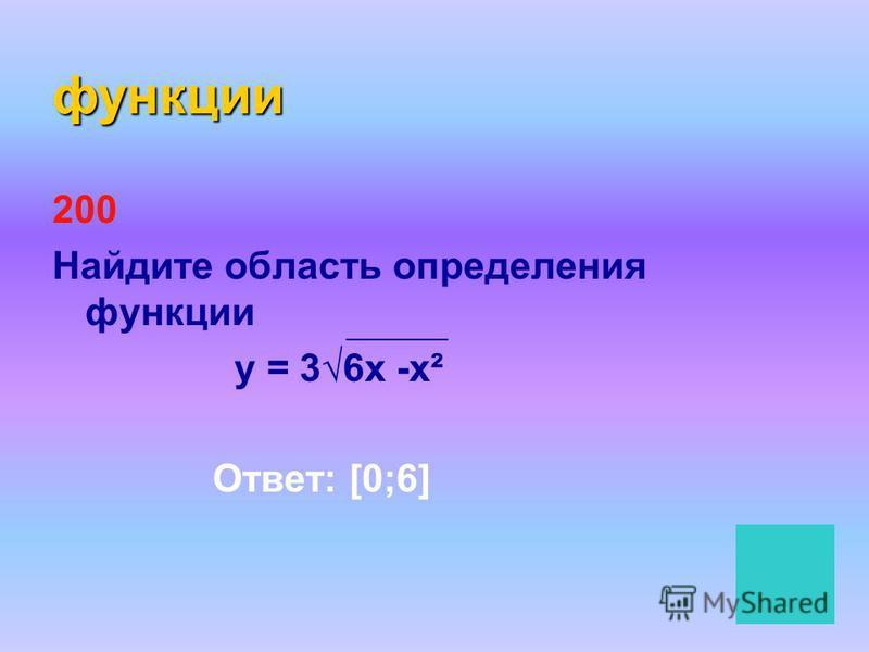 функции 200 Найдите область определения функции у = 36 х -х² Ответ: [0;6]