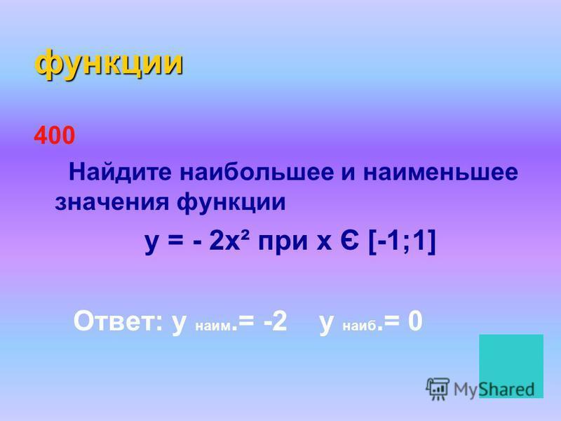 функции 400 Найдите наибольшее и наименьшее значения функции у = - 2 х² при х Є [-1;1] Ответ: у наим.= -2 у наиб.= 0