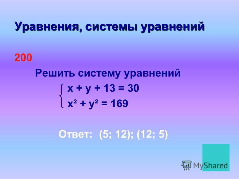 Уравнения, системы уравнений 200 Решить систему уравнений х + у + 13 = 30 х² + у² = 169 Ответ: (5; 12); (12; 5)