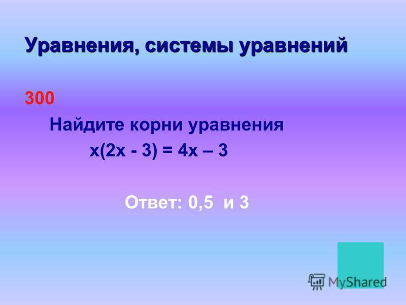 Уравнения, системы уравнений 300 Найдите корни уравнения х(2 х - 3) = 4 х – 3 Ответ: 0,5 и 3