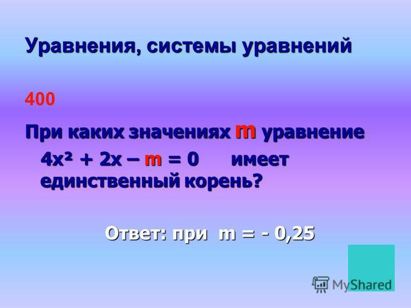 Уравнения, системы уравнений 400 При каких значениях m уравнение 4 х² + 2 х – m = 0 имеет единственный корень? 4 х² + 2 х – m = 0 имеет единственный корень? Ответ: при m = - 0,25 Ответ: при m = - 0,25