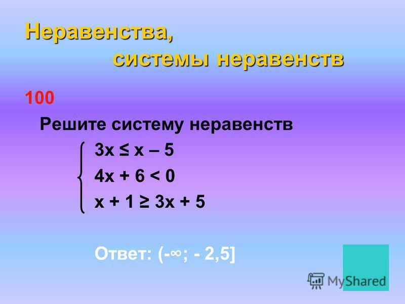 Неравенства, системы неравенств 100 Решите систему неравенств 3 х х – 5 4 х + 6 < 0 х + 1 3 х + 5 Ответ: (-; - 2,5]