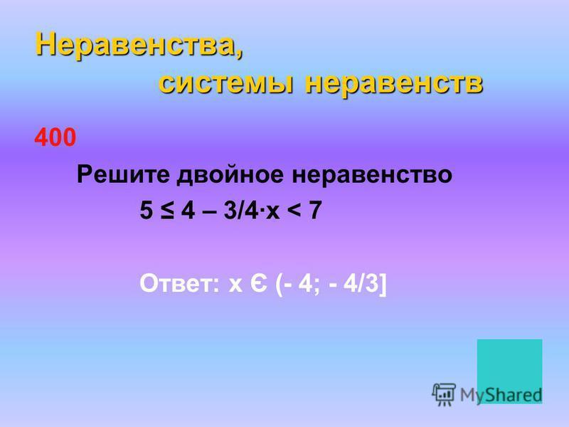 Неравенства, системы неравенств 400 Решите двойное неравенство 5 4 – 3/4·х < 7 Ответ: х Є (- 4; - 4/3]