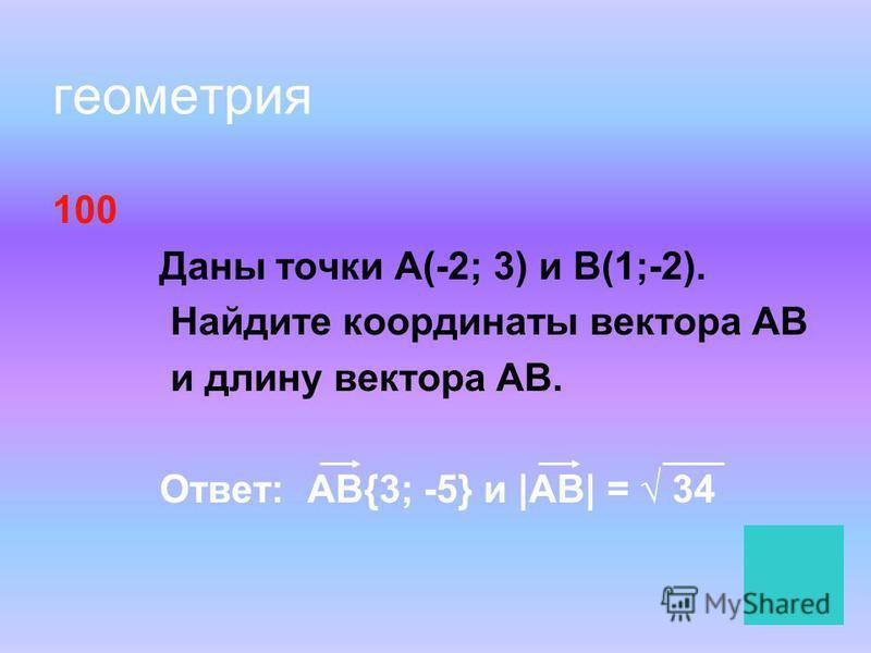 геометрия 100 Даны точки А(-2; 3) и В(1;-2). Найдите координаты вектора АВ и длину вектора АВ. Ответ: АВ{3; -5} и |АВ| = 34