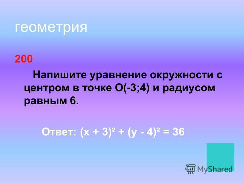 геометрия 200 Напишите уравнение окружности с центром в точке О(-3;4) и радиусом равным 6. Ответ: (х + 3)² + (у - 4)² = 36
