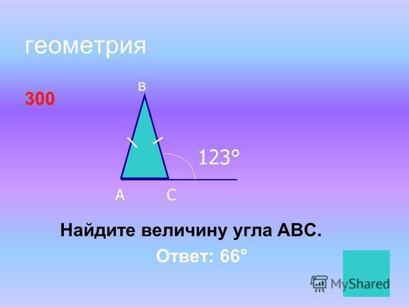геометрия 300 Найдите величину угла АВС. Ответ: 66° А в С 123°