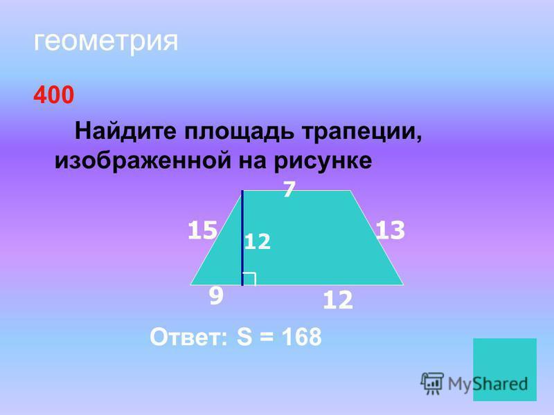геометрия 400 Найдите площадь трапеции, изображенной на рисунке Ответ: S = 168 7 1513 12 9