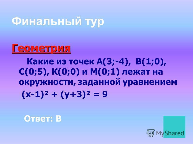 Финальный тур Геометрия Какие из точек А(3;-4), В(1;0), С(0;5), К(0;0) и М(0;1) лежат на окружности, заданной уравнением (х-1)² + (у+3)² = 9 Ответ: В