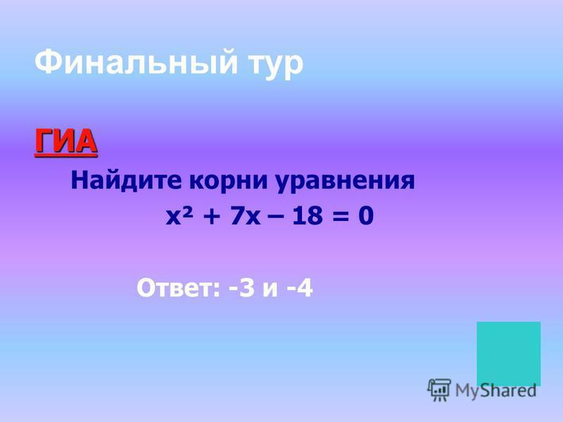 Финальный тур ГИА Найдите корни уравнения х² + 7 х – 18 = 0 Ответ: -3 и -4
