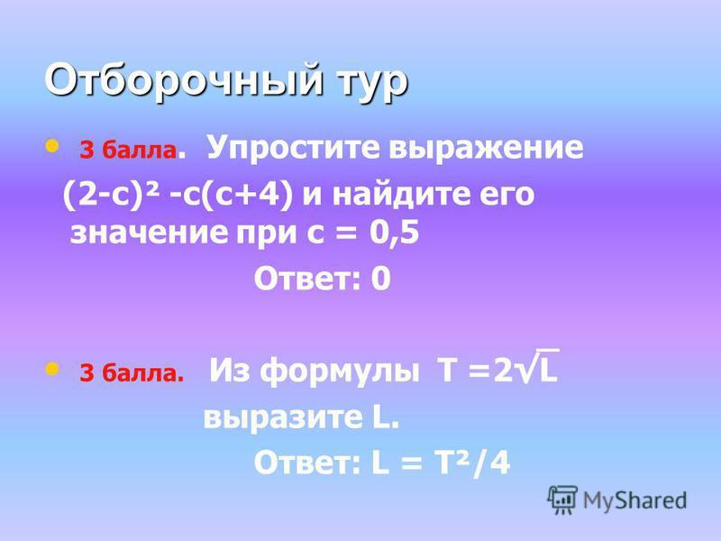 Отборочный тур 3 балла. Упростите выражение (2-с)² -с(с+4) и найдите его значение при с = 0,5 Ответ: 0 3 балла. Из формулы T =2L выразите L. Ответ: L = T²/4