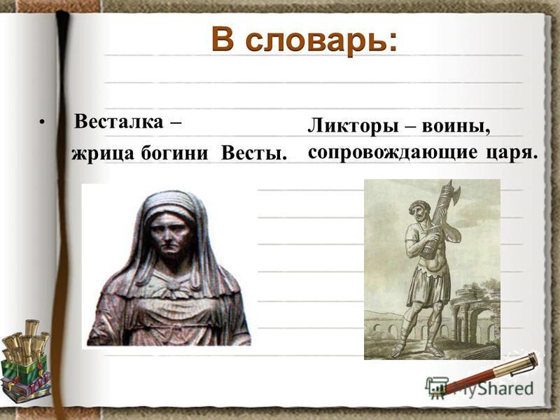 Весталка – жрица богини Весты. Ликторы – воины, сопровождающие царя.