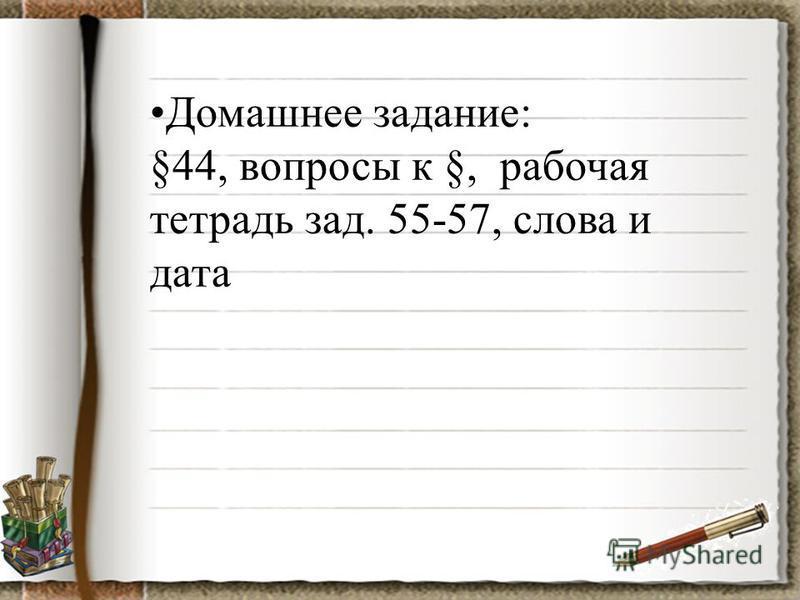 Домашнее задание: §44, вопросы к §, рабочая тетрадь зад. 55-57, слова и дата