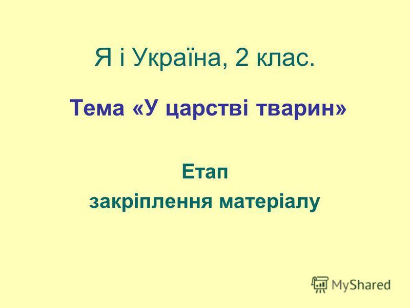 Я і Україна, 2 клас. Тема «У царстві тварин» Етап закріплення матеріалу