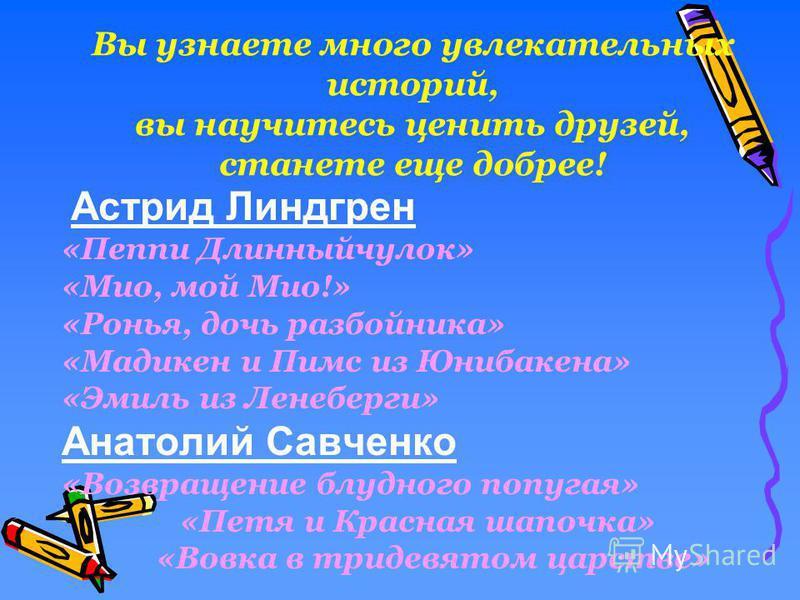 Вы узнаете много увлекательных историй, вы научитесь ценить друзей, станете еще добрее! Астрид Линдгрен «Пеппи Длинныйчулок» «Мио, мой Мио!» «Ронья, дочь разбойника» «Мадикен и Пимс из Юнибакена» «Эмиль из Ленеберги» Анатолий Савченко «Возвращение бл
