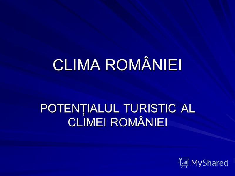 CLIMA ROMÂNIEI POTENŢIALUL TURISTIC AL CLIMEI ROMÂNIEI