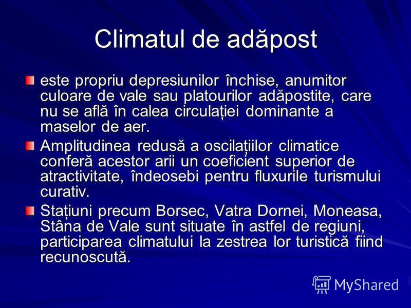 Climatul de adăpost este propriu depresiunilor închise, anumitor culoare de vale sau platourilor adăpostite, care nu se află în calea circulaţiei dominante a maselor de aer. Amplitudinea redusă a oscilaţiilor climatice conferă acestor arii un coefici