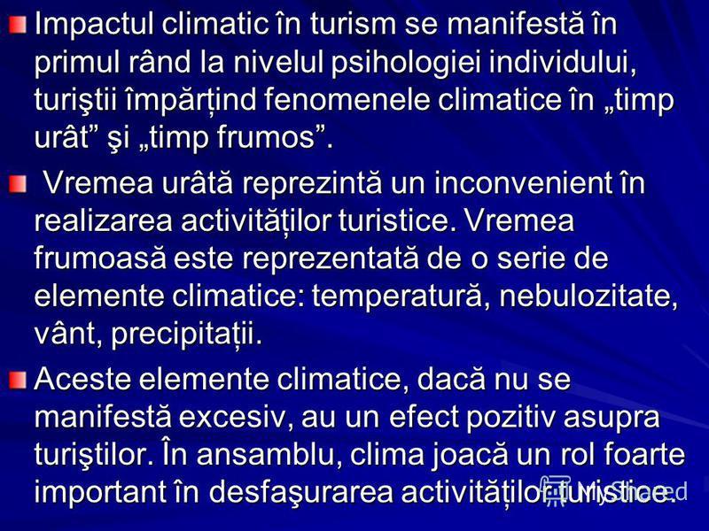 Impactul climatic în turism se manifestă în primul rând la nivelul psihologiei individului, turiştii împărţind fenomenele climatice în timp urât şi timp frumos. Vremea urâtă reprezintă un inconvenient în realizarea activităţilor turistice. Vremea fru