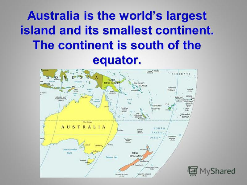 Australia is the worlds largest island and its smallest continent. The continent is south of the equator.