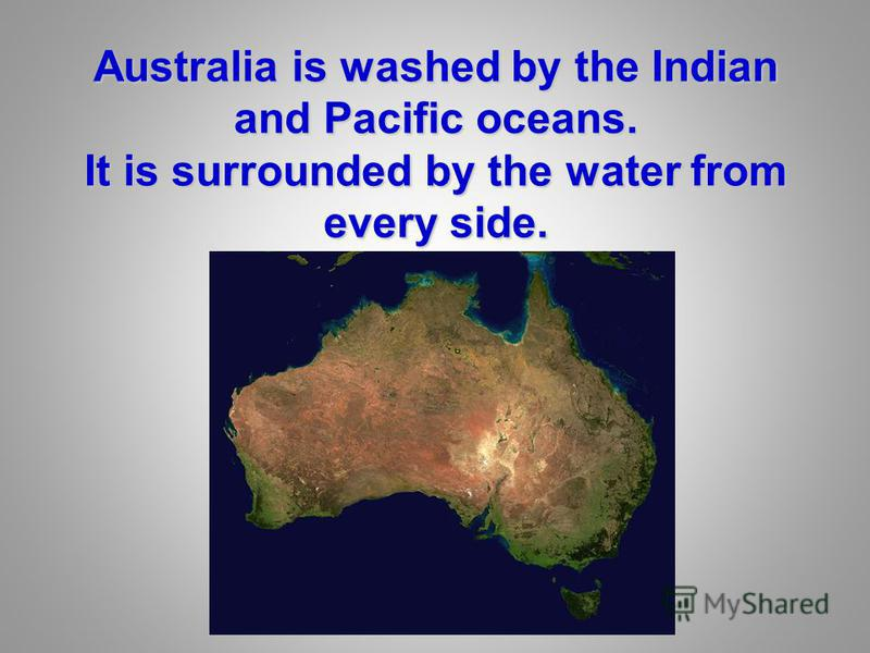 Australia is washed by the Indian and Pacific oceans. It is surrounded by the water from every side.