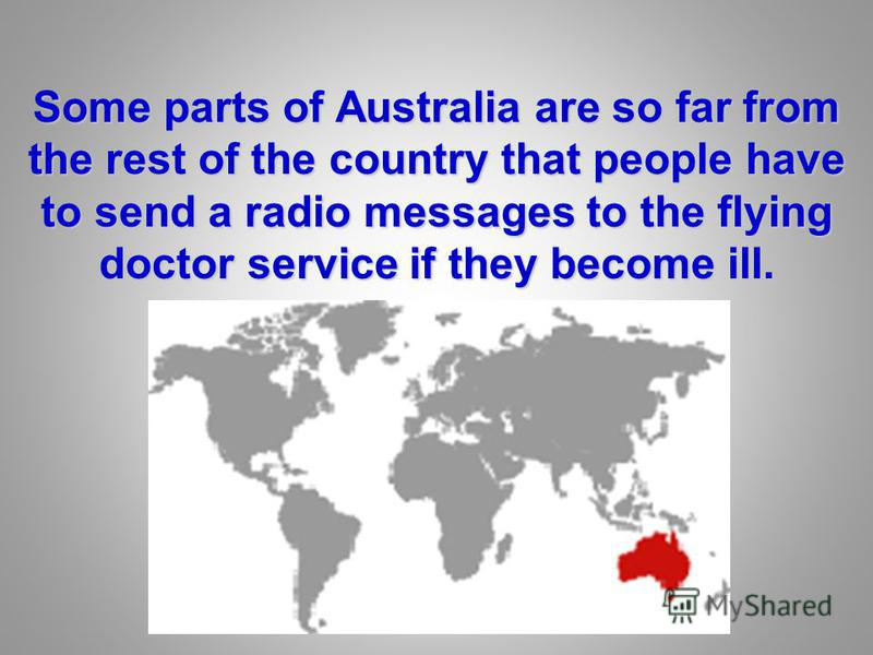 Some parts of Australia are so far from the rest of the country that people have to send a radio messages to the flying doctor service if they become ill.