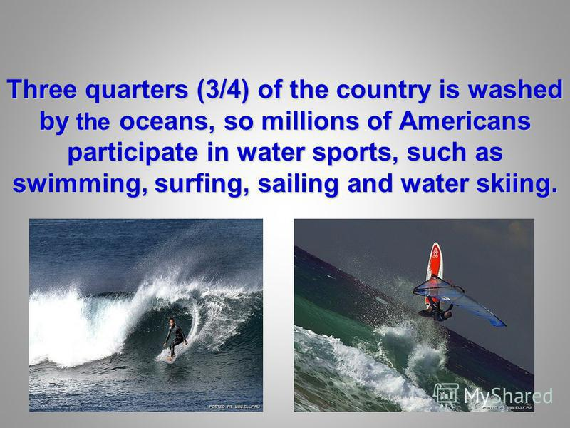 Three quarters (3/4) of the country is washed by the oceans, so millions of Americans participate in water sports, such as swimming, surfing, sailing and water skiing.