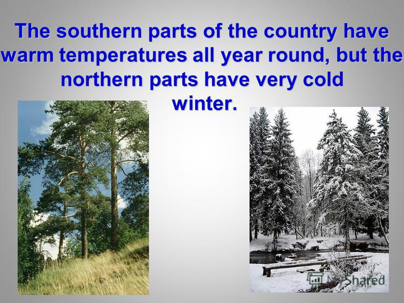 The southern parts of the country have warm temperatures all year round, but the northern parts have very cold winter.