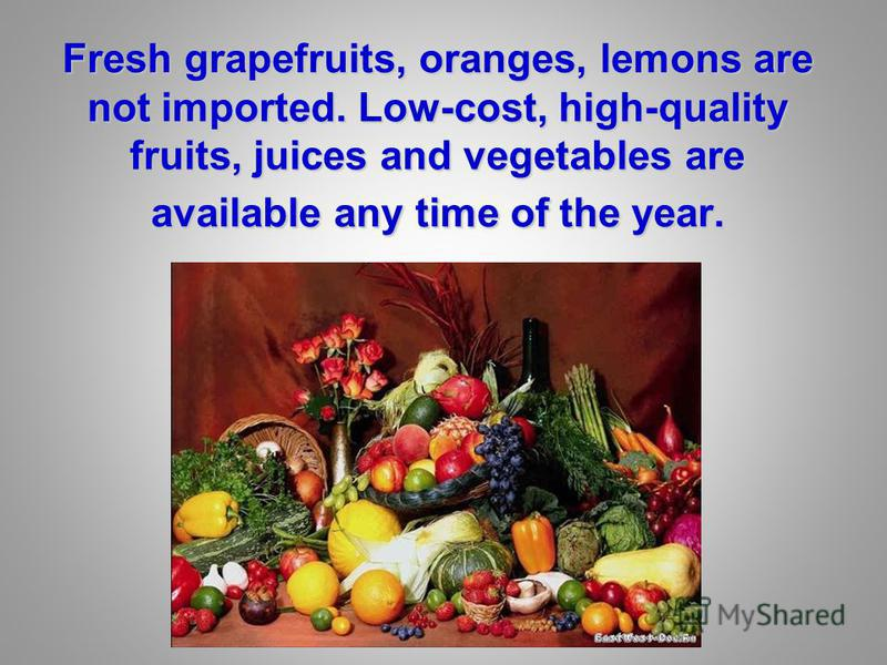 Fresh grapefruits, oranges, lemons are not imported. Low-cost, high-quality fruits, juices and vegetables are available any time of the year.
