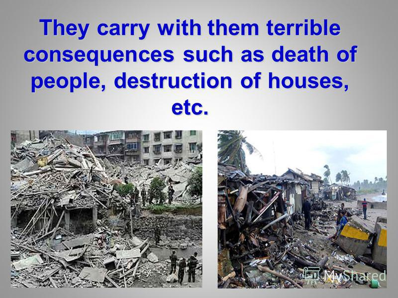 They carry with them terrible consequences such as death of people, destruction of houses, etc.