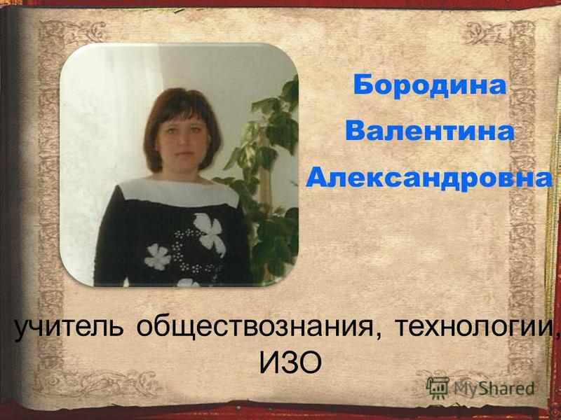 Бородина Валентина Александровна учитель обществознания, технологии, ИЗО