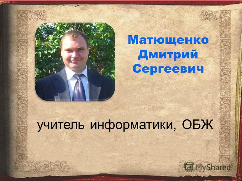 Матющенко Дмитрий Сергеевич учитель информатики, ОБЖ