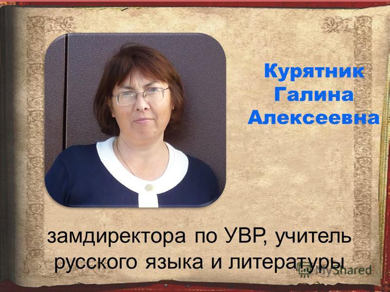Курятник Галина Алексеевна замдиректора по УВР, учитель русского языка и литературы