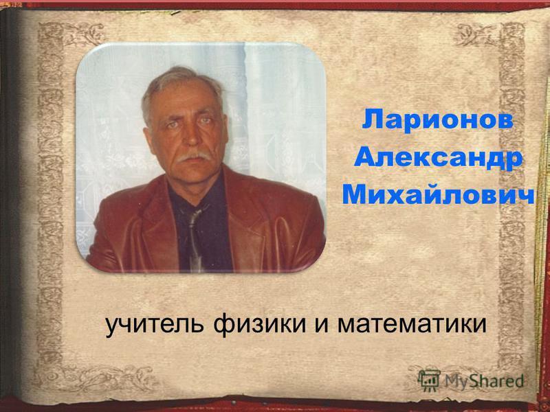 Ларионов Александр Михайлович учитель физики и математики