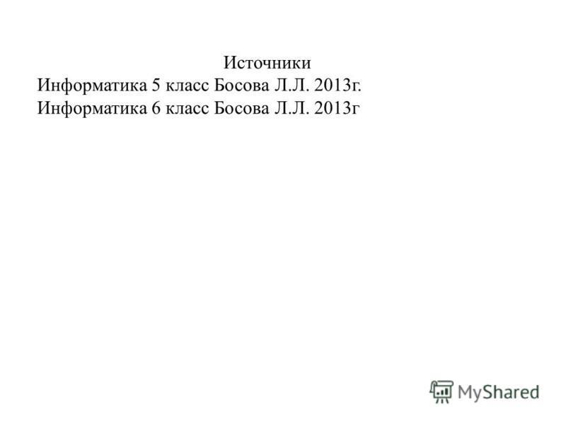 Источники Информатика 5 класс Босова Л.Л. 2013г. Информатика 6 класс Босова Л.Л. 2013г