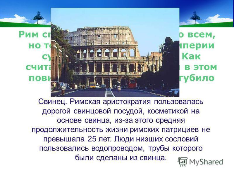 www.themegallery.com Company Logo Кто виноват? Рим спасли гуси – это известно всем, но тем не менее, Римской империи суждено было погибнуть. Как считают ученые-токсикологи в этом повинно отравление. Что погубило Рим? Свинец. Римская аристократия поль