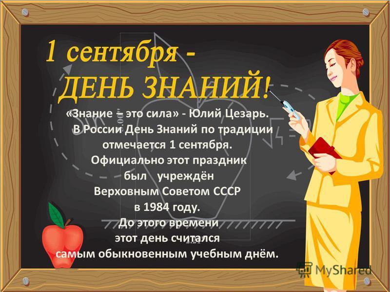 Шагай по ступенькам к знаниям смело! по ступенькам к знаниям смело!Помни, ученье – это серьезное дело! ученье – это серьезное дело! «Знание – это сила» - Юлий Цезарь. В России День Знаний по традиции отмечается 1 сентября. Официально этот праздник бы