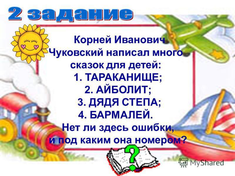 Корней Иванович Чуковский написал много сказок для детей: 1. ТАРАКАНИЩЕ; 2. АЙБОЛИТ; 3. ДЯДЯ СТЕПА; 4. БАРМАЛЕЙ. Нет ли здесь ошибки, и под каким она номером?