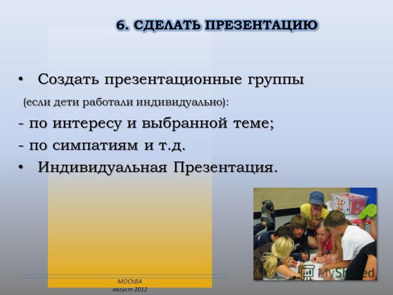 Создать презентационные группы Создать презентационные группы (если дети работали индивидуально): (если дети работали индивидуально): - по интересу и выбранной теме; - по симпатиям и т.д. Индивидуальная Презентация. Индивидуальная Презентация. МОСКВА