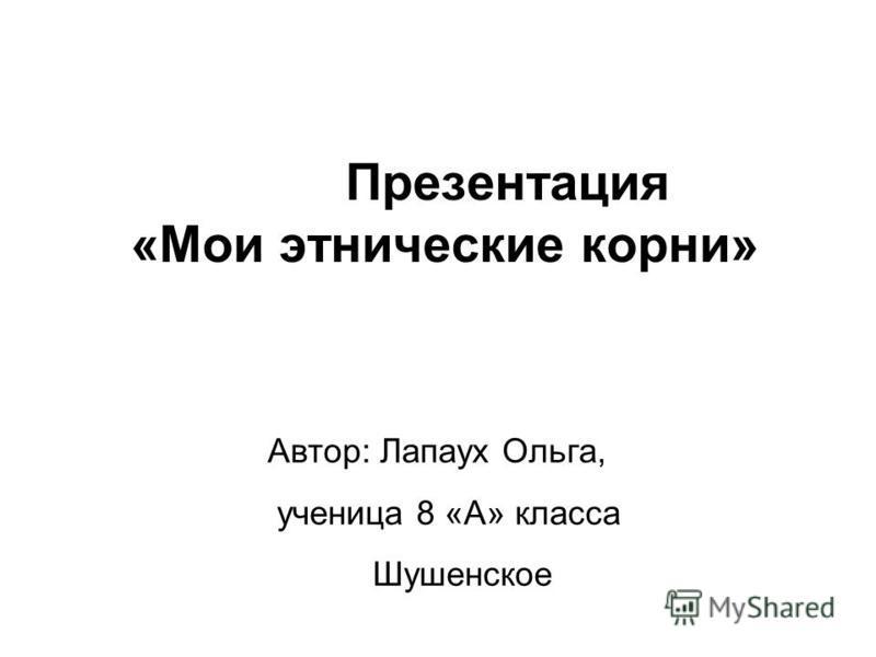 Презентация «Мои этнические корни» Автор: Лапаух Ольга, ученица 8 «А» класса Шушенское